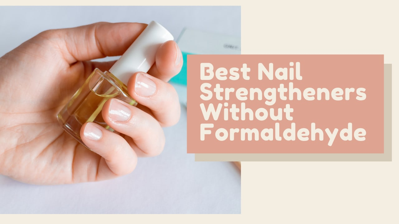Best Nail Strengtheners Without Formaldehyde