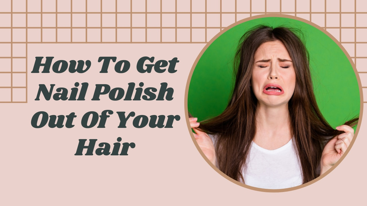How To Get Nail Polish Out Of Your Hair