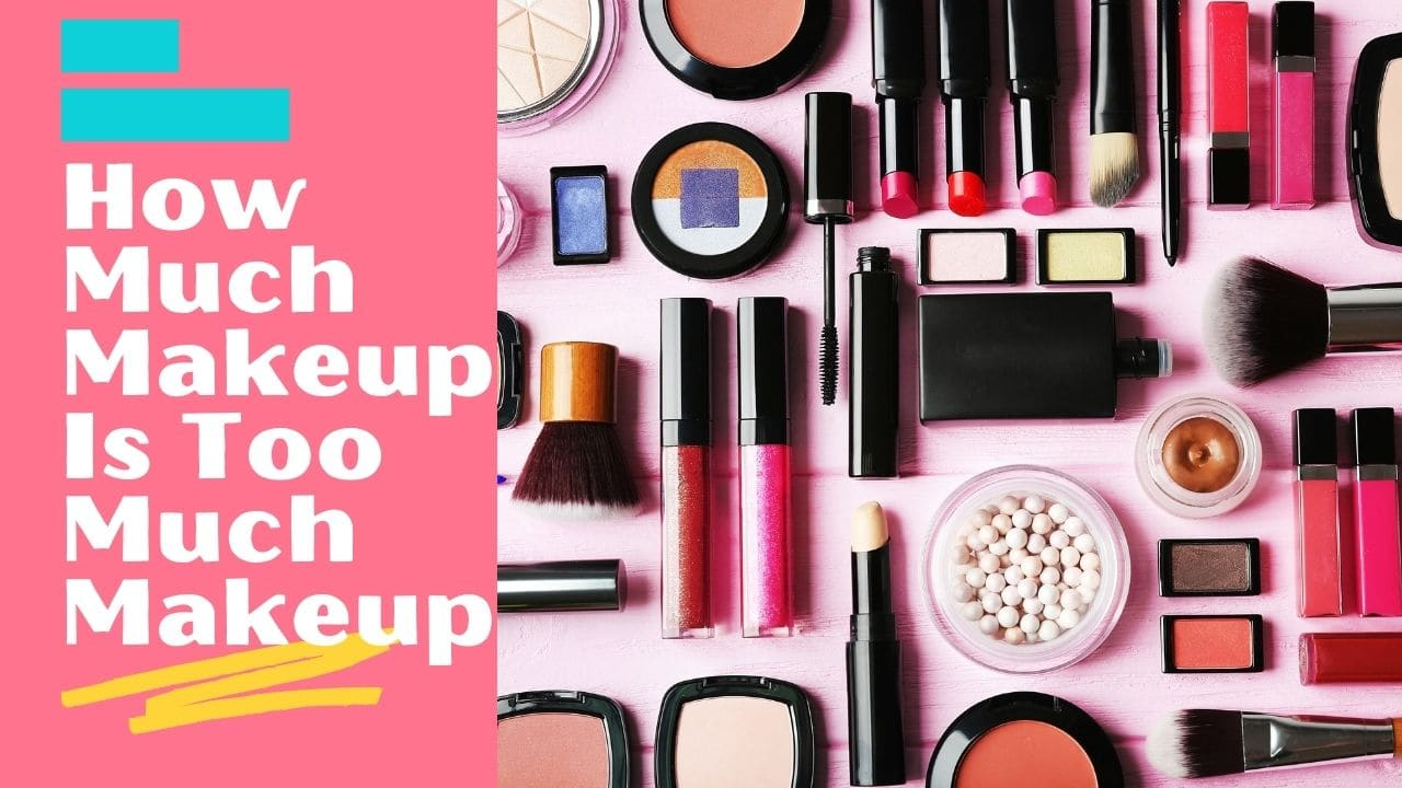 How Much Makeup Is Too Much Makeup