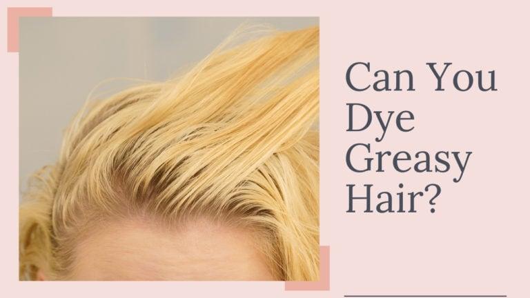 Can You Dye Greasy Hair?