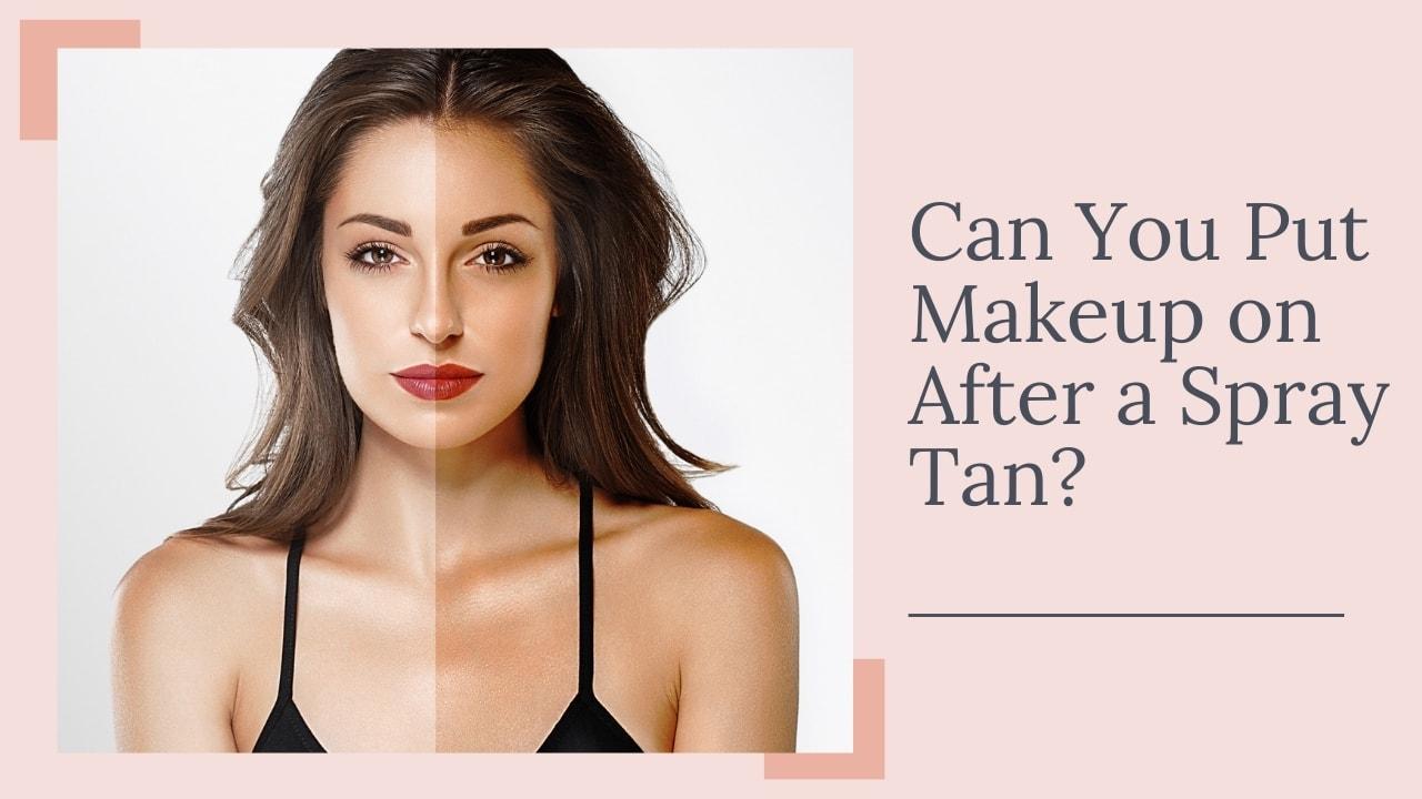 Can You Put Makeup on After a Spray Tan?